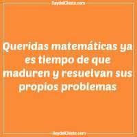 Queridas matemáticas ya es tiempo de que maduren y resuelvan sus propios problemas