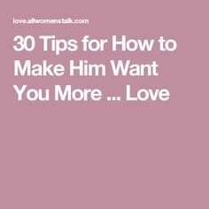 30 Tips for How to Make Him Want You More ... Love