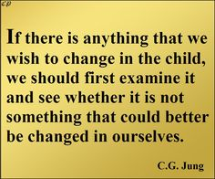 """""""If there is anything that we wish to change in the child, we should first examine it and see whether it is not something that could better be changed in ourselves.""""  ― C.G. Jung http://prosperityclub1.com/"""