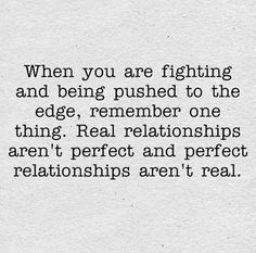 When you are fighting and being pushed to the edge, remember one thing. Real relationships aren't perfect and perfect relationships aren't real. The best collection of quotes and sayings for every situation in life. Love Quotes For Him, Great Quotes, Quotes To Live By, Me Quotes, Funny Quotes, Inspirational Quotes, Fantastic Quotes, Perfect Relationship, Relationship Quotes