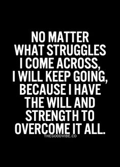 No matter what struggles I come across, I will keep going, because I have the will and strength to overcome it all.