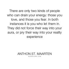 """Anthon St. Maarten - """"There are only two kinds of people who can drain your energy: those you love, and..."""". fear, self-awareness, love-hurts, aura, bad-relationships, toxic-relationships, blaming-others, difficult-people, toxic-people, draining, negative-people, energy-healing, self-pity, family-members, abusive-partners, bad-friends, narcissists, selfish-people, empath, create-reality, demanding-people, drain-energy, energy-field, energy-thieves, negative-nellies, psychic-protection…"""