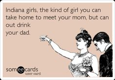 Indiana girls, the kind of girl you can take home to meet your mom, but can out drink your dad.