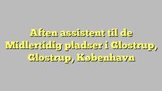 Aften assistent til de Midlertidig pladser i Glostrup, Glostrup, København