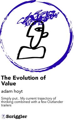The Evolution of Value by adam hoyt https://scriggler.com/detailPost/story/116678 Simply put.. My current trajectory of thinking combined with a few Outlander trailers