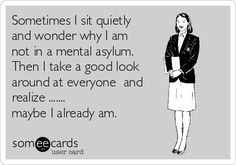 ~ Sometimes I sit quietly and wonder why I am not in a mental asylum. Then I take a good look around at everyone and realize ....... maybe I already am.
