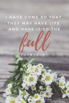 """""""I have come so that they may have life and have it to the full."""" John 10:10; Bible verses, scripture, Jesus, quotes, inspiration"""