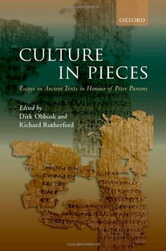 Culture in pieces : essays on ancient texts in honour of Peter Parsons / edited by Dirk Obbink and Richard Rutherford- -Oxford ; New York, NY : Oxford University Press, 2011