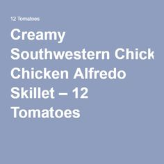 Creamy Southwestern Chicken Alfredo Skillet – 12 Tomatoes