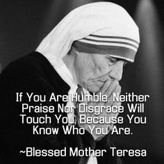 Blessed Mother Teresa - If you are humble, neither praise nor disgrace will touch you, because you know who you are