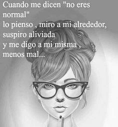 """Cuando me dicen """"no eres normal"""" lo pienso, miro a mi alrededor, suspiro aliviada y me digo a mi misma ¡Menos mal!"""