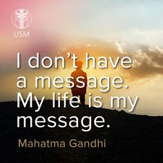 """I don't have a message. My life is my message."" -Mahatma Gandhi Quote"