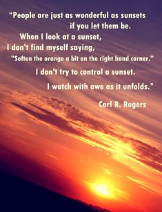 """People are just as wonderful as sunsets if you let them be. When I look at a sunset, I don't find myself saying, """" Soften the orange a bit on the right hand corner."""" I don't try to control the sunset. I watch with awe as it unfolds. Carl R. Hd Quotes, Sunset Quotes, Quotable Quotes, Faith Quotes, Psych Quotes, Life Quotes, Amazing Quotes, Great Quotes, Quotes To Live By"""