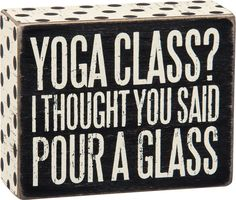 """Primitives by Kathy 27235 5 x 4 Yoga Class.Pour A Glass Box Sign: Primitives by Kathy Box Sign """"Yoga Class? I Thought You Said Pour a Glass"""" Funny Wood Signs, Wooden Signs, Sign Quotes, Funny Quotes, Sign Sayings, Qoutes, Card Sayings, Glass Boxes, Box Signs"""