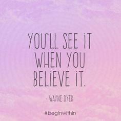 You'll see it when you believe it. - Wayne Dyer