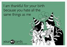 I am thankful for your birth because you hate all the same things as me. funny