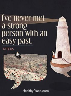 Quote on mental health: I´ve never met a strong person with an easy past - Atticus. www.HealthyPlace.com