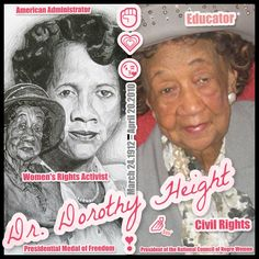 Dorothy Irene Height  March 24, 1912 – April 20, 2010  Was an American administrator and educator who worked as a civil rights and women's rights activist, specifically focused on the issues of Black-American women, including unemployment, illiteracy, and voter awareness. She was the president of the National Council of Negro Women for forty years and was awarded the Presidential Medal of Freedom in 1994 and the Congressional Gold Medal in 2004.