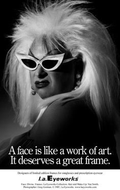 A face is like a work of art.It deserves a great frame.- l.a. Eyeworks. Divine. Hair and Make-Up: Van Smith. Photo:Greg Gorman, 1987