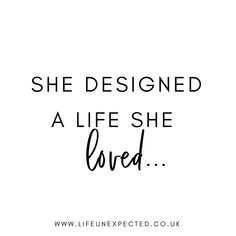 She designed a life she loved. If you're a girl boss or a Mum boss, head over to Life Unexpected and build the life you want. #lifeunexpected #inspirationalquotes #motivationalquotes