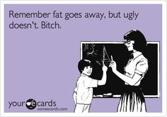 Remember fat goes away, but ugly doesn't. Bitch.