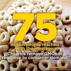"75 million people reached with the message: "" Cheerios remove GMOs in response to consumer demand."" New to this story? Read more here: http://gmoinside.org/victory-consumers-general-mills-announces-original-cheerios-now-non-gmo"