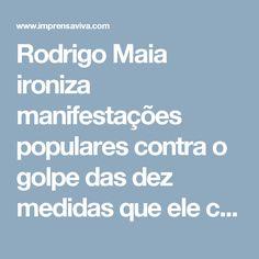 Rodrigo Maia ironiza manifestações populares contra o golpe das dez medidas que ele conduziu na calada da noite. | Imprensa Viva