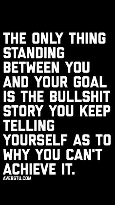 The only thing standing between you and your goal is the bullshit story you keep telling yourself as to why you can't achieve it. Great Quotes, Quotes To Live By, Me Quotes, Motivational Quotes, Inspirational Quotes, Simply Quotes, Hustle Quotes, Motivational Wallpaper, Qoutes