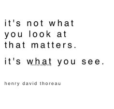 it's not what you look at that matters, it's what you see // henry david thoreau