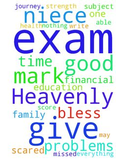 Heavenly  Father, please bless my niece for her exam, - Heavenly Father, please bless my niece for her exam, let her score an good mark, give her strength so that she can able to write her exam nicely, last time she missed her 20 marks viva exam for family problems in one subject but Lord i have faith in you please help her in her exams and give her a good health. Lord guide her in everything , during her journey by car. Lord if we are not there with her also if you are with her there is…