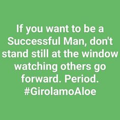 GET MORE  girolamoaloe.com  If you want to be a Successful Man don't stand still at the window watching others go forward. Period.  #GirolamoAloe