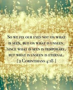 Comforting Scripture Verses | So we fix our eyes not on what is seen, but on what is unseen, since what is seen is temporary, but what is unseen is eternal. - II Corinthians 4:18
