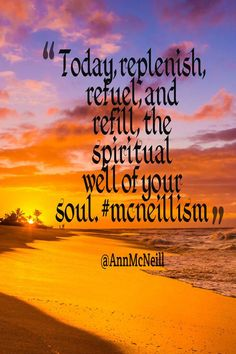 Today, replenish, refuel, and refill,  the spiritual well of your soul. #mcneillism  Follow me on: https://twitter.com/Annmcneill  https://www.instagram.com/annmcneill/  www.annmcneill.com