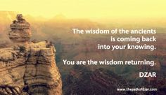 """""""The wisdom of the ancients is coming back into your knowing. You are the wisdom returning."""" DZAR"""