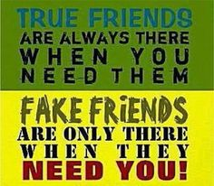 A true friend is there for you ALWAYS... even if they get absolutely nothing in return. Friendship is not about only being there when it is convenient for you.. or when you need something.