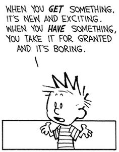 "Calvin and Hobbes QUOTE OF THE DAY (DA): ""Getting is better than having. When you GET something, it's new and exciting, when you HAVE something, you take it for granted and it's boring."" -- Bill Watterson"