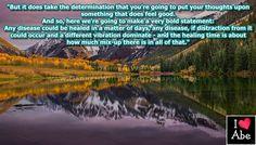 Pero hace que tomes la determinación de que vas a poner tus pensamientos en algo que se siente bien.  Y por lo tanto, aquí vamos a hacer una declaración muy audaz:  Cualquier enfermedad puede ser curada en cuestión de días, cualquier enfermedad, si pudiese ocurrir una distracción de ella y una vibración diferente dominara - y el tiempo de curación dependería de cuánto confusión hay en todo eso.