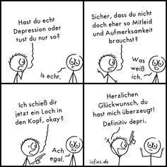 Depri-Test   Is fies!   Hast du echt Depression oder tust du nur so? Is echt. Sicher, dass du nicht doch eher so Mitleid und Aufmerksamkeit brauchst? Was weiß ich. Ich schieß dir jetzt ein Loch in den Kopf, okay? Ach egal. Herzlichen Glückwunsch, du hast mich überzeugt! Definitiv depri.   deprimiert, depressiv, Suizidgedanken, Selbstmord