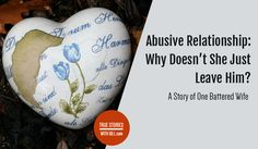 Abusive Relationship: Why Doesn't She Just Leave Him? A Story of One Battered Wife.