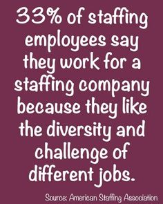 """33% of staffing employees say they work for a staffing company because they like the diversity and challenge of different jobs."" Source: American Staffing Association"
