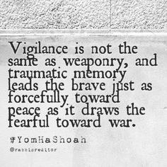 Vigilance is not the same as weaponry, and traumatic memory leads the brave just as forcefully toward peace as it draws the fearful toward war. #yomhashoah