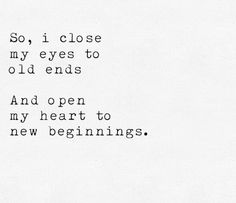 So, i close my eyes to old ends and open my heart to new beginnings