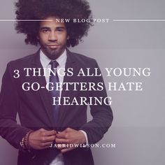 3 Things All Young Go-Getters Hate Hearing