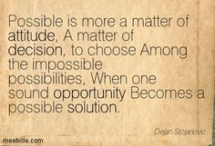 Possible is more a matter of attitude, A matter of decision, to choose Among the impossible possibilities, When one sound opportunity Becomes a possible solution. Dejan Stojanovic