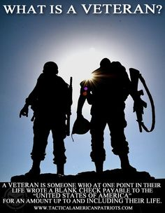"""A Veteran is someone who at one point in their life wrote a blank check payable to the """"United States of America"""" for an amount up to and including their life.  https://www.facebook.com/TacticalAmericanPatriots"""