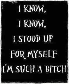 I know, I know, I stood up for myself. I'm such a bitch.