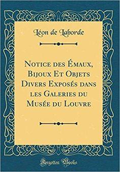 Télécharger Notice Des Emaux, Bijoux Et Objets Divers Exposes Dans Les Galeries Du Musee Du Louvre (Classic Reprint) Gratuit