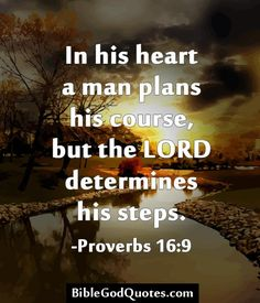 In his heart a man plans his course, but the LORD determines his steps. -Proverbs 16:9