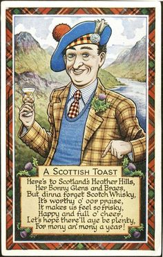 Slainte...Here's to the heath, the hills and the heather, the bonnet, the kilt, the plaid and the feather . . . here's to the heroes that Scotland may boast; may their names never die; that's the Highland man's toast!