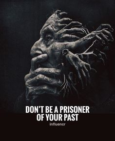 Dont be a prisoner of your past.
